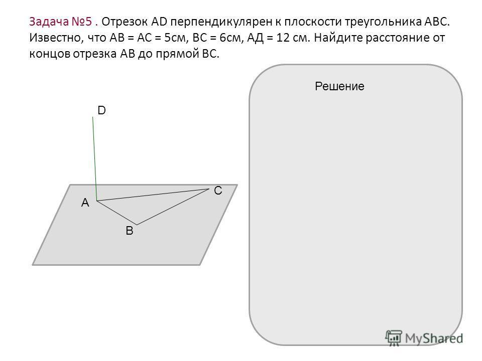 Задача 5. Отрезок АD перпендикулярен к плоскости треугольника АВС. Известно, что АВ = АС = 5см, ВС = 6см, АД = 12 см. Найдите расстояние от концов отрезка АВ до прямой ВС. D А В С Решение