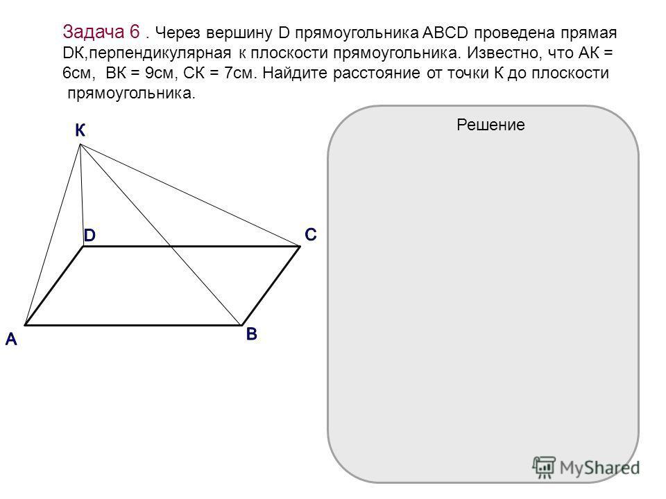 Задача 6. Через вершину D прямоугольника ABCD проведена прямая DК,перпендикулярная к плоскости прямоугольника. Известно, что АК = 6см, ВК = 9см, СК = 7см. Найдите расстояние от точки К до плоскости прямоугольника. Решение