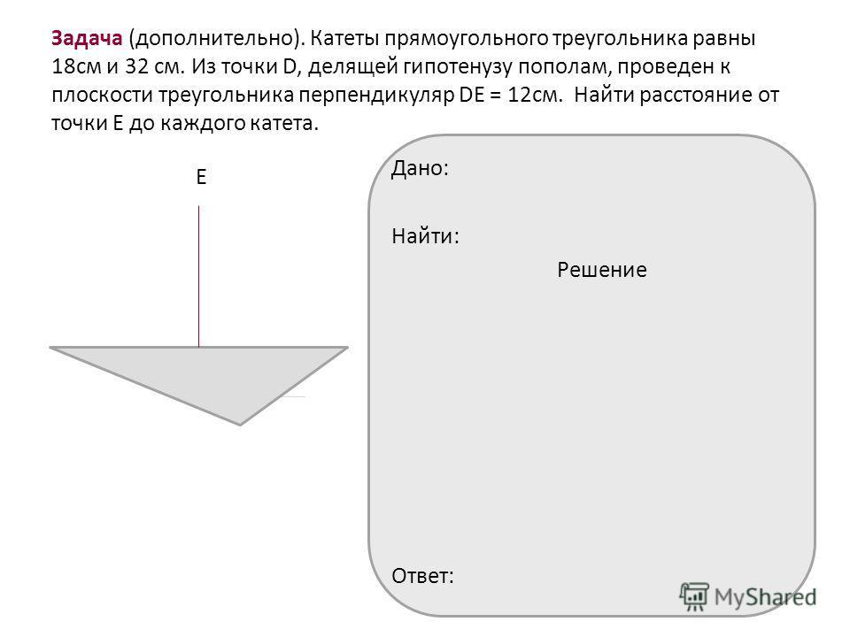 Задача (дополнительно). Катеты прямоугольного треугольника равны 18см и 32 см. Из точки D, делящей гипотенузу пополам, проведен к плоскости треугольника перпендикуляр DЕ = 12см. Найти расстояние от точки Е до каждого катета. Е Дано: Найти: Решение От