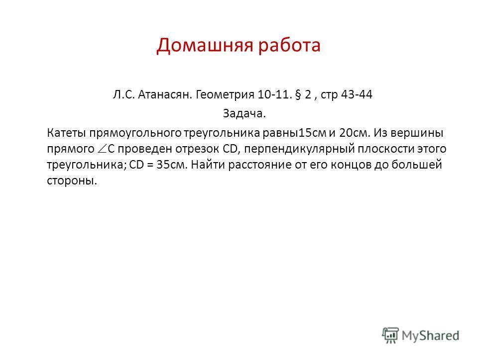 Домашняя работа Л.С. Атанасян. Геометрия 10-11. § 2, стр 43-44 Задача. Катеты прямоугольного треугольника равны15см и 20см. Из вершины прямого С проведен отрезок СD, перпендикулярный плоскости этого треугольника; CD = 35см. Найти расстояние от его ко