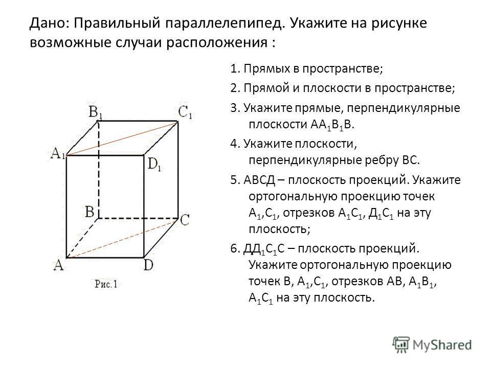 Дано: Правильный параллелепипед. Укажите на рисунке возможные случаи расположения : 1. Прямых в пространстве; 2. Прямой и плоскости в пространстве; 3. Укажите прямые, перпендикулярные плоскости АА 1 В 1 В. 4. Укажите плоскости, перпендикулярные ребру