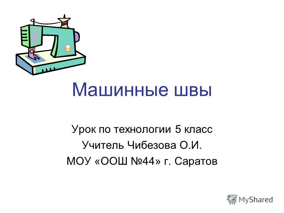 Машинные швы Урок по технологии 5 класс Учитель Чибезова О.И. МОУ «ООШ 44» г. Саратов