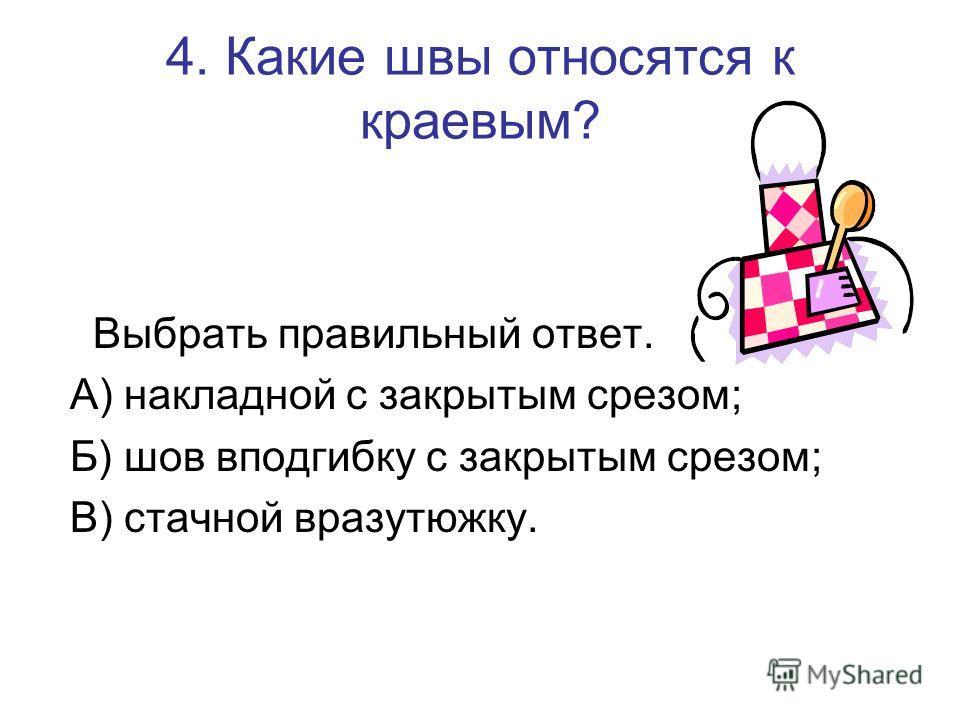4. Какие швы относятся к краевым? Выбрать правильный ответ. А) накладной с закрытым срезом; Б) шов вподгибку с закрытым срезом; В) стачной вразутюжку.
