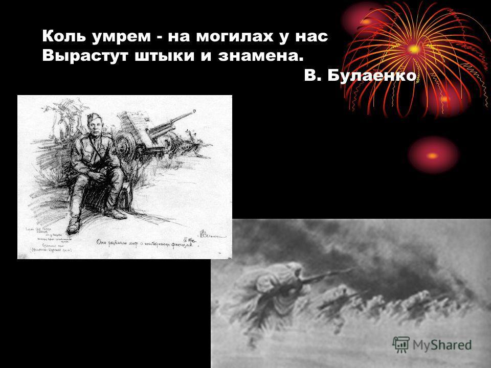 Коль умрем - на могилах у нас Вырастут штыки и знамена. В. Булаенко