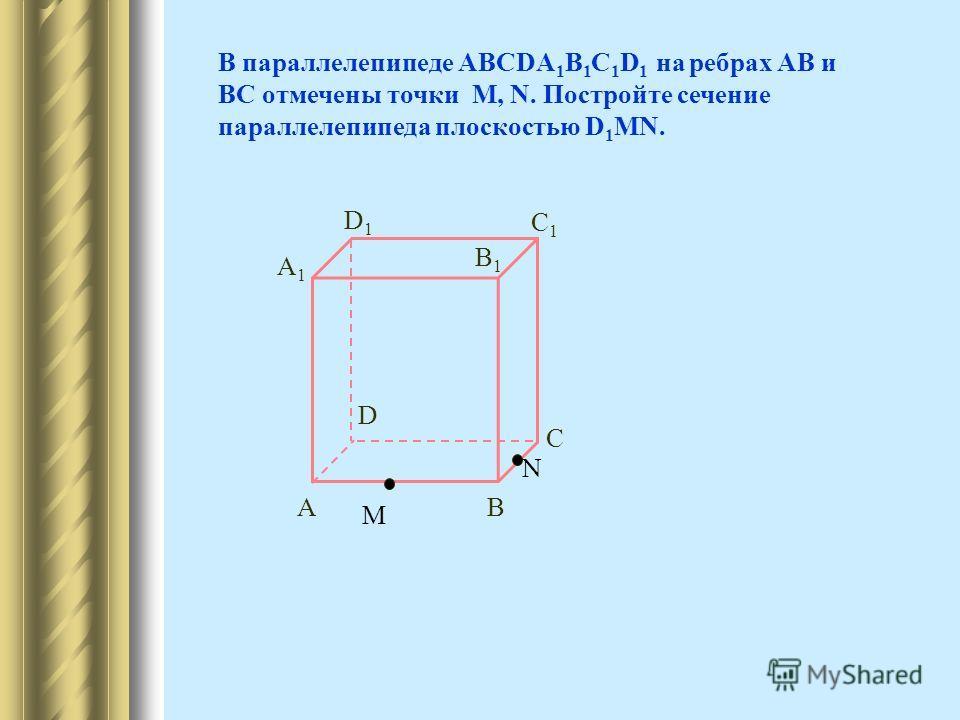 В параллелепипеде АВСDA 1 B 1 C 1 D 1 на ребрах АВ и ВС отмечены точки M, N. Постройте сечение параллелепипеда плоскостью D 1 MN. A1A1 AB D B1B1 C1C1 C D1D1 М N