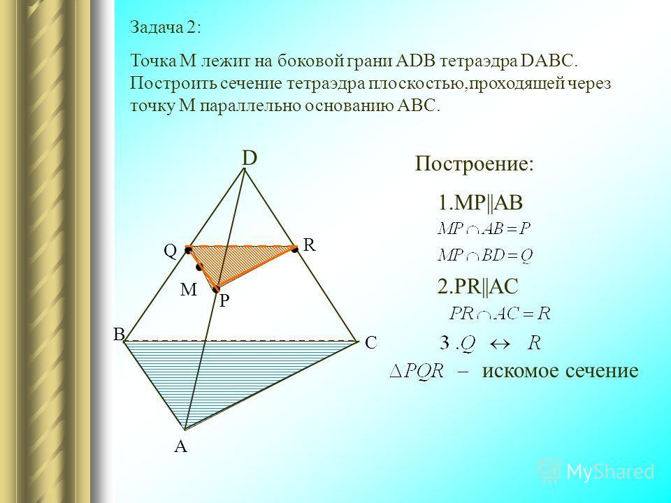Задача 2: Точка М лежит на боковой грани ADB тетраэдра DABC. Построить сечение тетраэдра плоскостью,проходящей через точку М параллельно основанию ABC. C A B D М P R Q Построение: 1.MP||AB 2.PR||AC искомое сечение