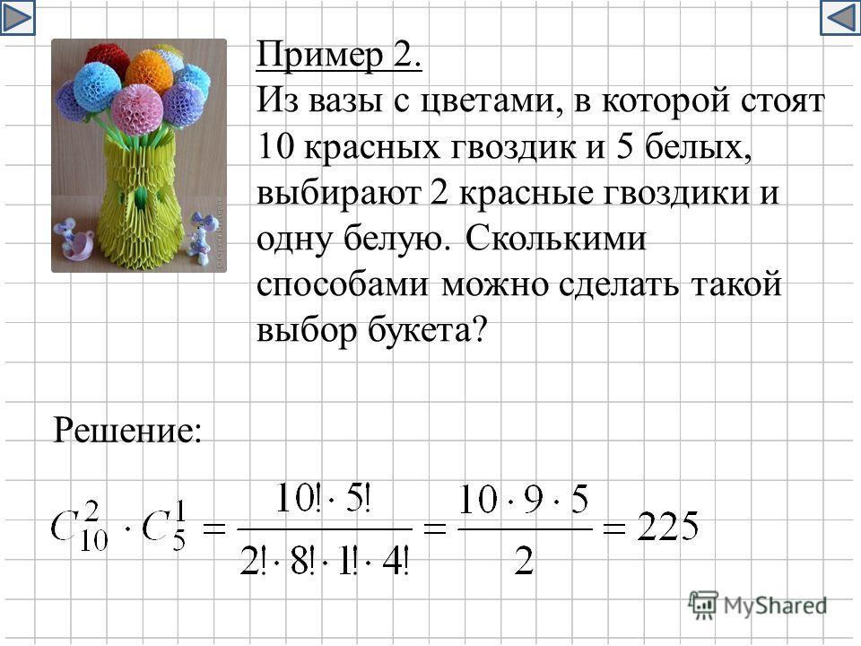 Пример 2. Из вазы с цветами, в которой стоят 10 красных гвоздик и 5 белых, выбирают 2 красные гвоздики и одну белую. Сколькими способами можно сделать такой выбор букета? Решение: