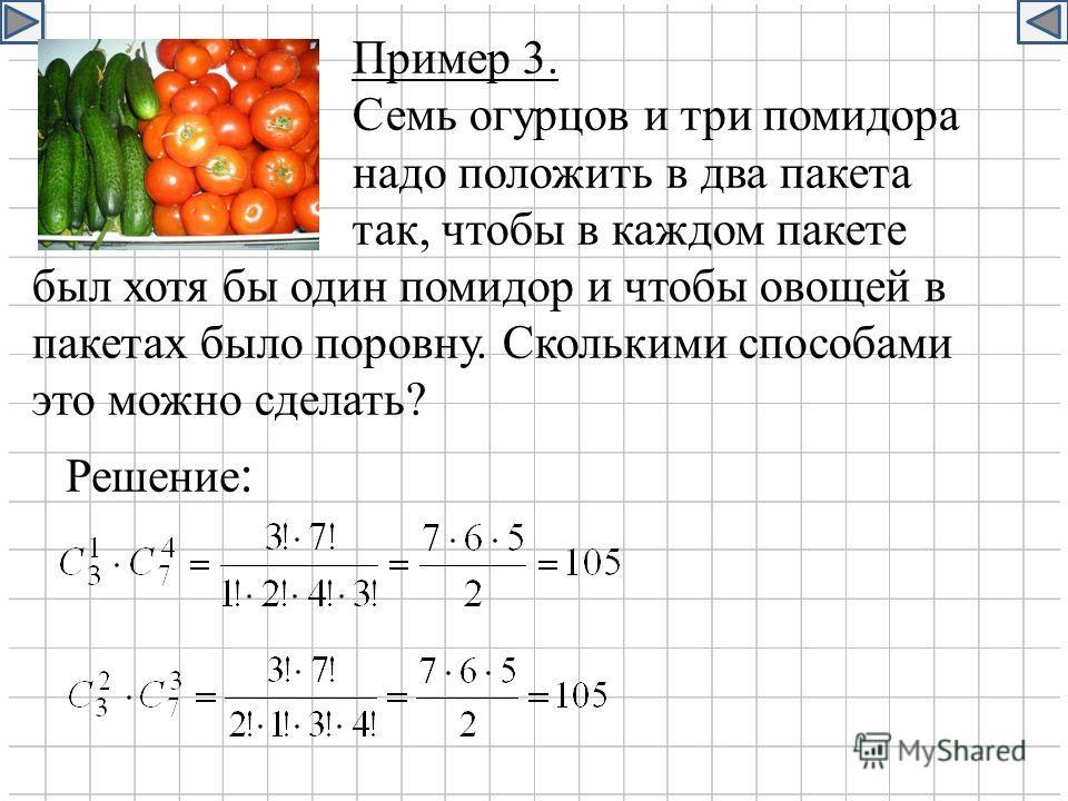 Пример 3. Семь огурцов и три помидора надо положить в два пакета так, чтобы в каждом пакете был хотя бы один помидор и чтобы овощей в пакетах было поровну. Сколькими способами это можно сделать? Решение :
