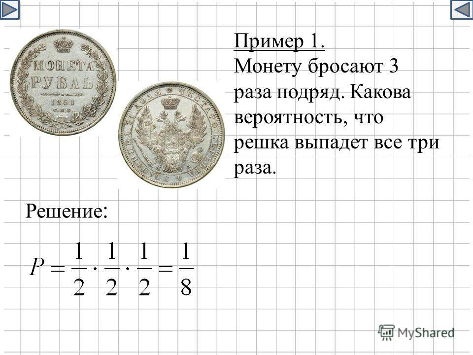 Пример 1. Монету бросают 3 раза подряд. Какова вероятность, что решка выпадет все три раза. Решение :