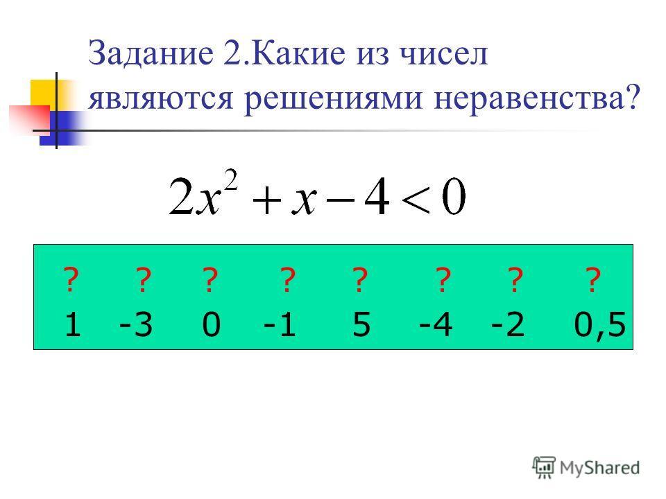 Задание 2.Какие из чисел являются решениями неравенства? 1 -3 0 5-4-2 0,5 ? ???????