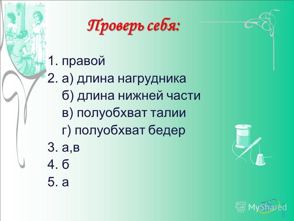 Проверь себя: 1. правой 2. а) длина нагрудника б) длина нижней части в) полуобхват талии г) полуобхват бедер 3. а,в 4. б 5. а
