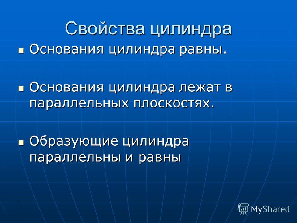 Свойства цилиндра Основания цилиндра равны. Основания цилиндра равны. Основания цилиндра лежат в параллельных плоскостях. Основания цилиндра лежат в параллельных плоскостях. Образующие цилиндра параллельны и равны Образующие цилиндра параллельны и ра