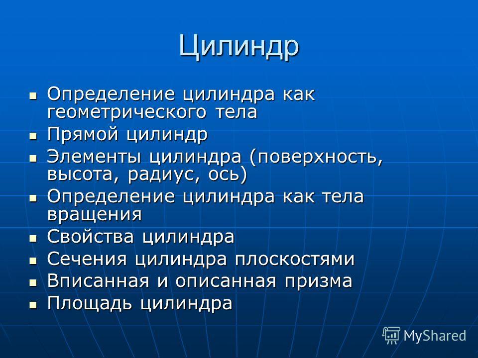 Цилиндр Определение цилиндра как геометрического тела Определение цилиндра как геометрического тела Прямой цилиндр Прямой цилиндр Элементы цилиндра (поверхность, высота, радиус, ось) Элементы цилиндра (поверхность, высота, радиус, ось) Определение ци