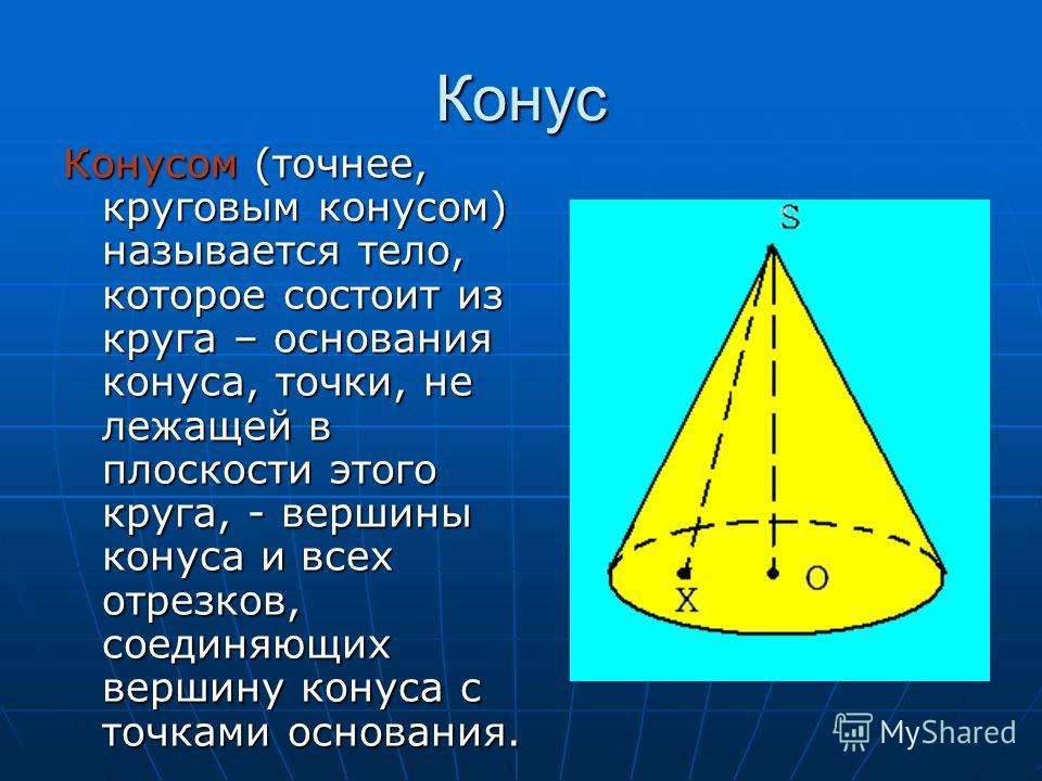 Конус Конусом (точнее, круговым конусом) называется тело, которое состоит из круга – основания конуса, точки, не лежащей в плоскости этого круга, - вершины конуса и всех отрезков, соединяющих вершину конуса с точками основания.