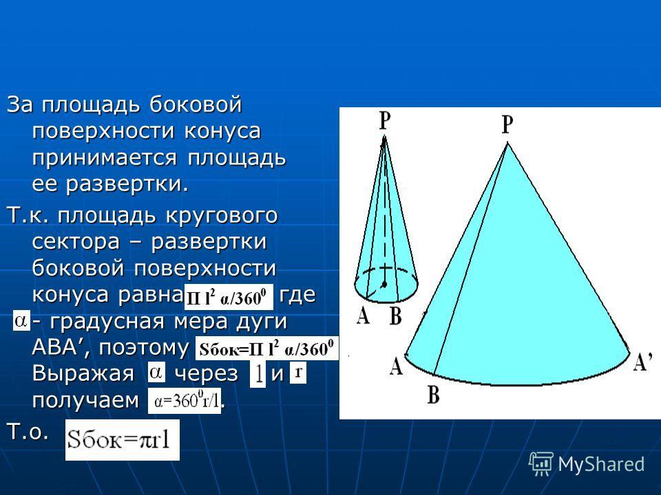 За площадь боковой поверхности конуса принимается площадь ее развертки. Т.к. площадь кругового сектора – развертки боковой поверхности конуса равна где - градусная мера дуги ABA, поэтому Выражая через и получаем. Т.о.