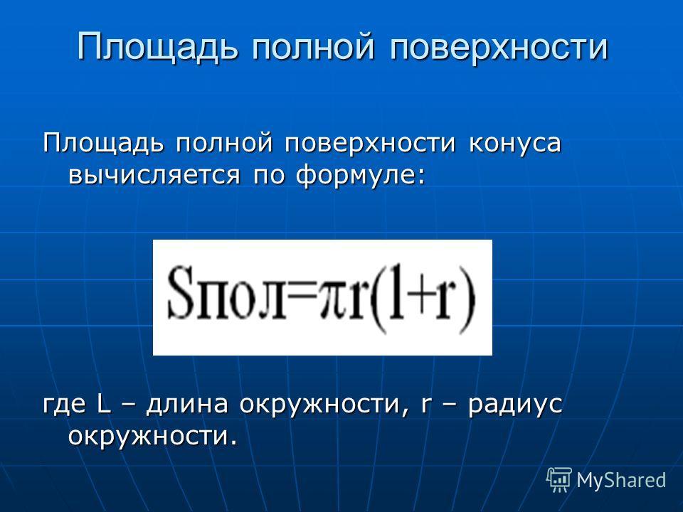 Площадь полной поверхности Площадь полной поверхности Площадь полной поверхности конуса вычисляется по формуле: где L – длина окружности, r – радиус окружности.