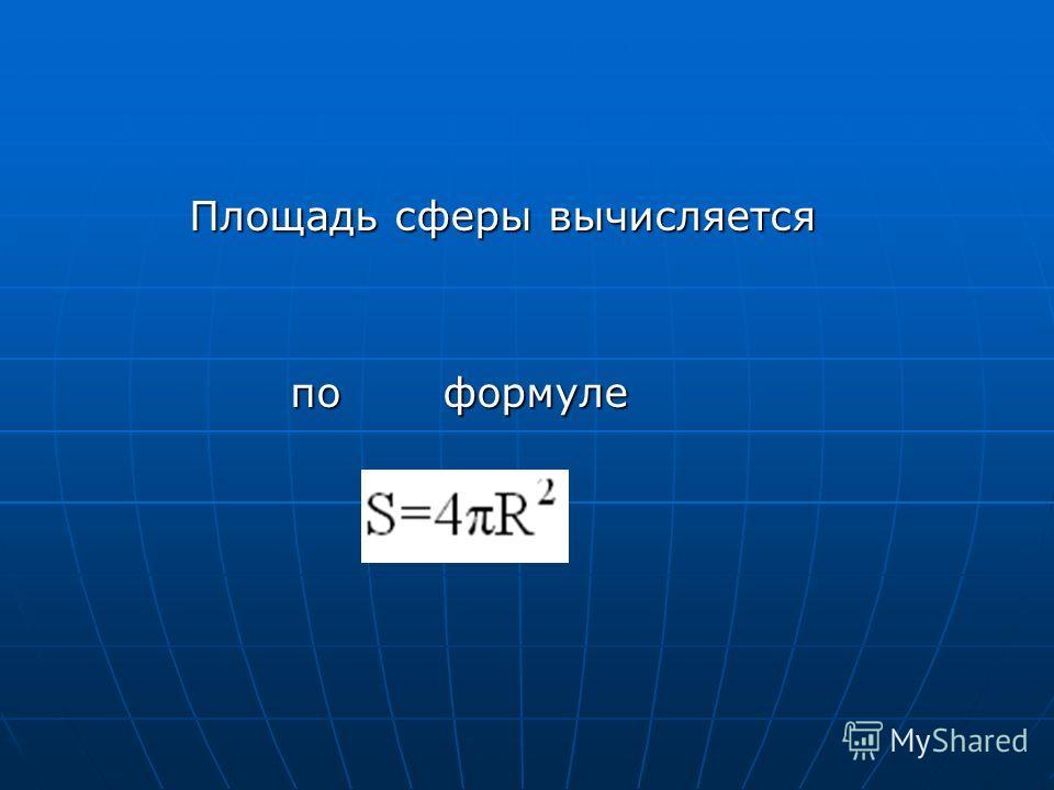 Площадь сферы вычисляется по формуле по формуле