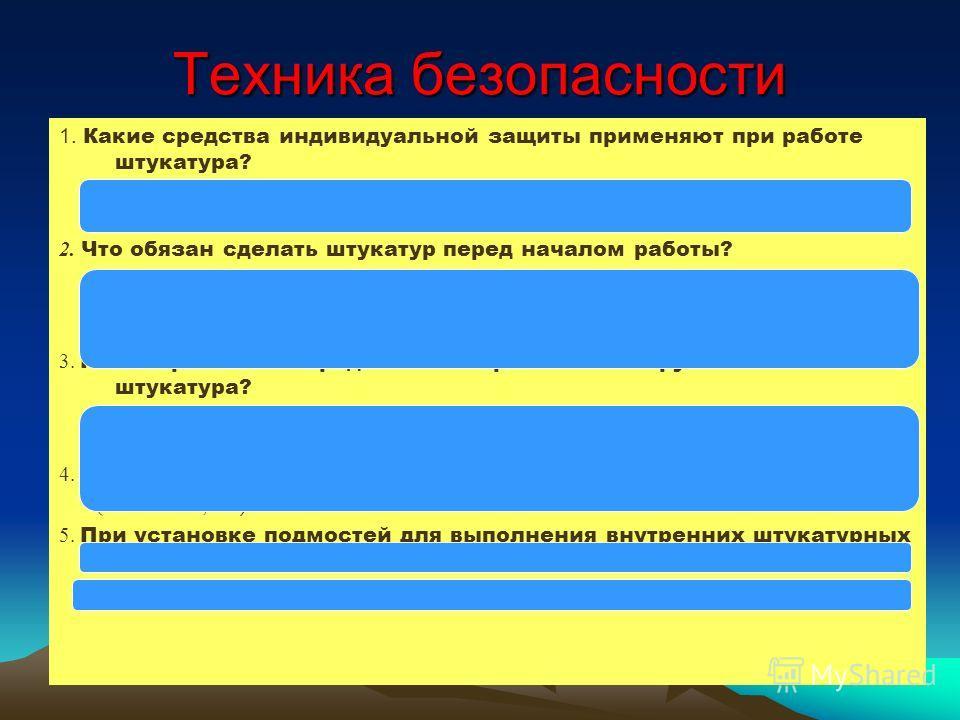 Техника безопасности 1. Какие средства индивидуальной защиты применяют при работе штукатура? (Ответ: спецодежда, защитные очки, респиратор, перчатки, предохранительный пояс) 2. Что обязан сделать штукатур перед началом работы? (Ответ: ознакомиться со