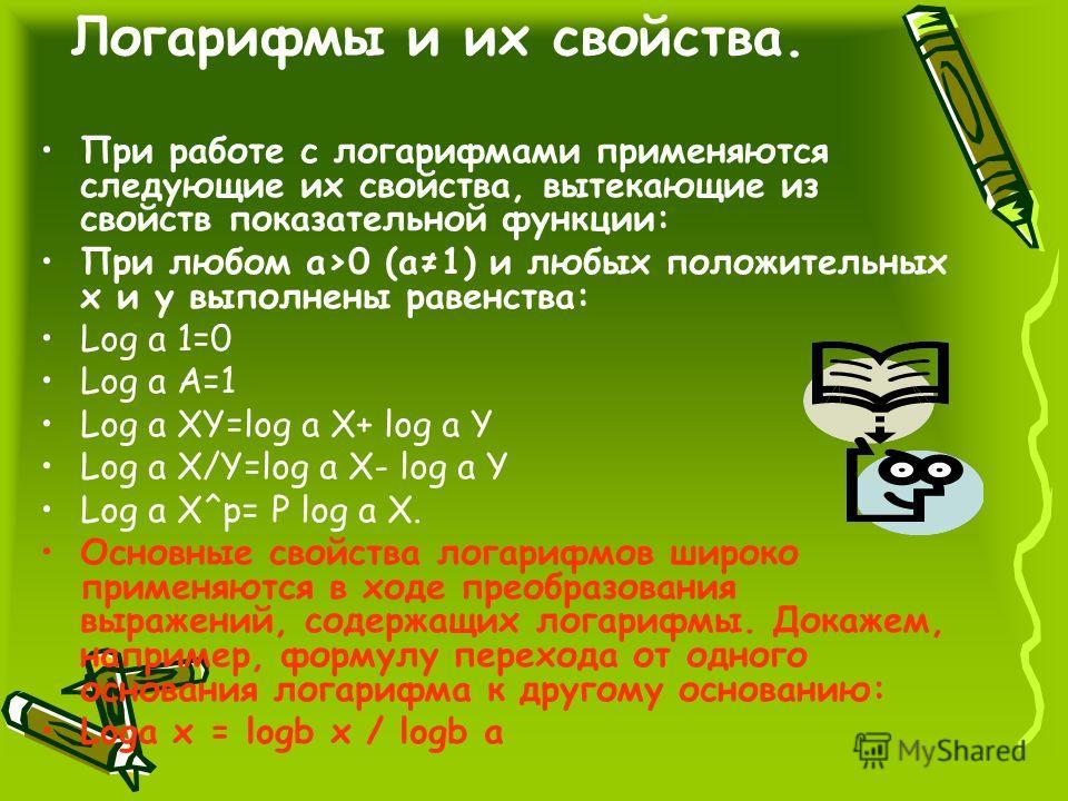 Определение: Логарифмом числа b по основанию а называется показатель степени, в которую нужно возвести основание а чтобы получить число b. alog a b = b Формулу аlog a b= b ( где b>0, а>0 и а1) называют основным логарифмическим тождеством.