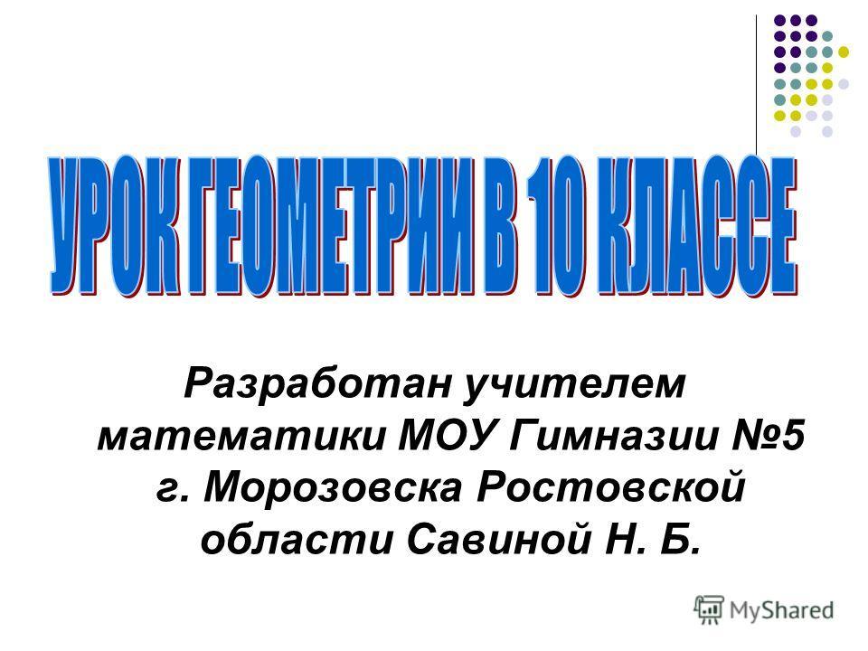 Разработан учителем математики МОУ Гимназии 5 г. Морозовска Ростовской области Савиной Н. Б.
