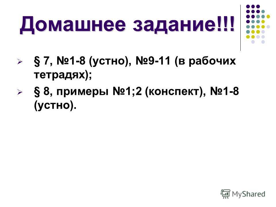 Домашнее задание!!! § 7, 1-8 (устно), 9-11 (в рабочих тетрадях); § 8, примеры 1;2 (конспект), 1-8 (устно).