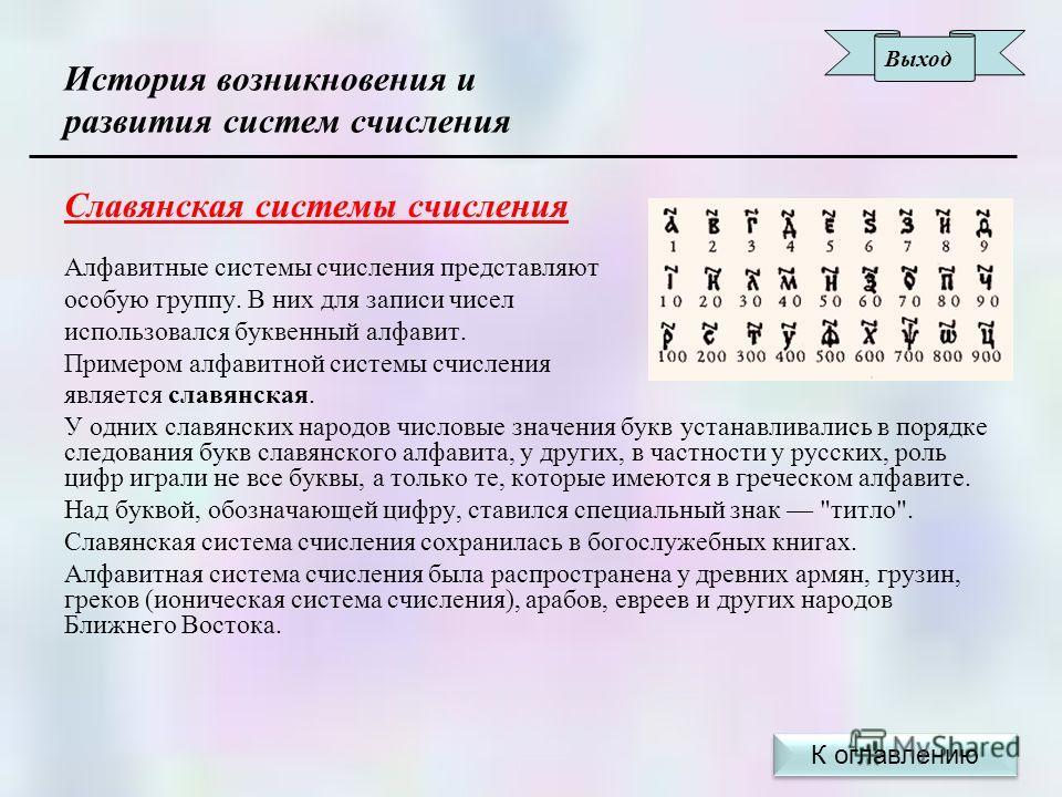 История возникновения и развития систем счисления Славянская системы счисления Алфавитные системы счисления представляют особую группу. В них для записи чисел использовался буквенный алфавит. Примером алфавитной системы счисления является славянская.