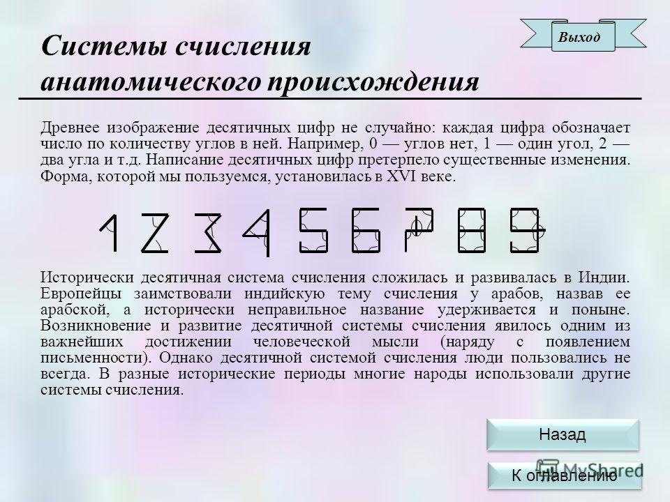Древнее изображение десятичных цифр не случайно: каждая цифра обозначает число по количеству углов в ней. Например, 0 углов нет, 1 один угол, 2 два угла и т.д. Написание десятичных цифр претерпело существенные изменения. Форма, которой мы пользуемся,