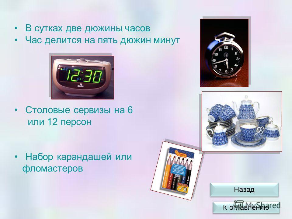 В сутках две дюжины часов Час делится на пять дюжин минут Столовые сервизы на 6 или 12 персон Набор карандашей или фломастеров К оглавлению Назад