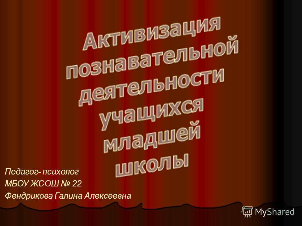 Педагог- психолог МБОУ ЖСОШ 22 Фендрикова Галина Алексеевна