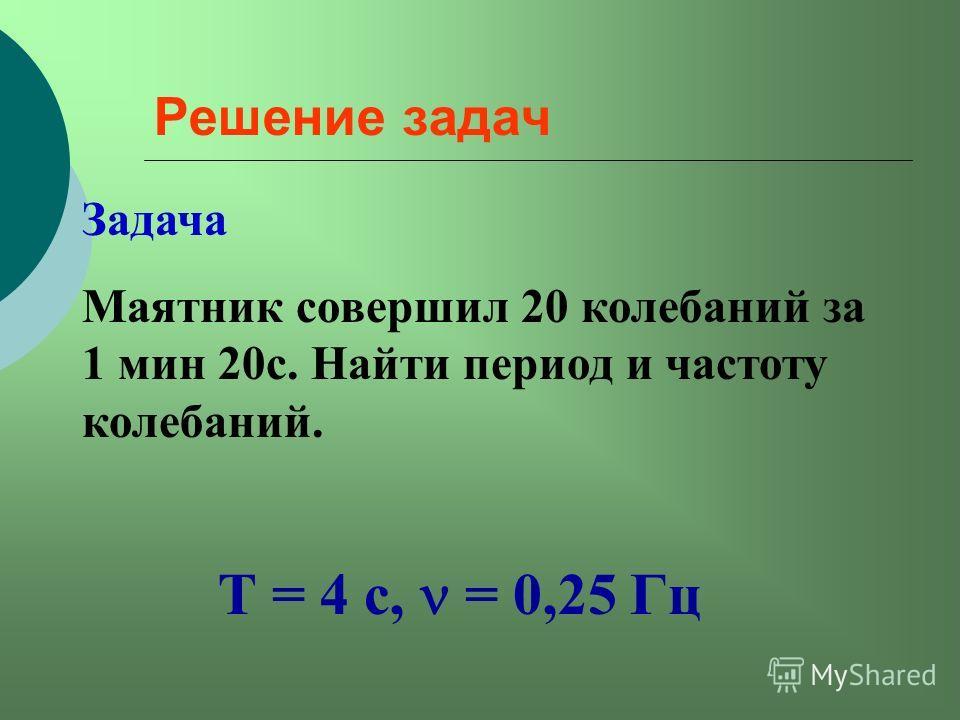 Решение задач Задача Маятник совершил 20 колебаний за 1 мин 20с. Найти период и частоту колебаний. Т = 4 с, = 0,25 Гц