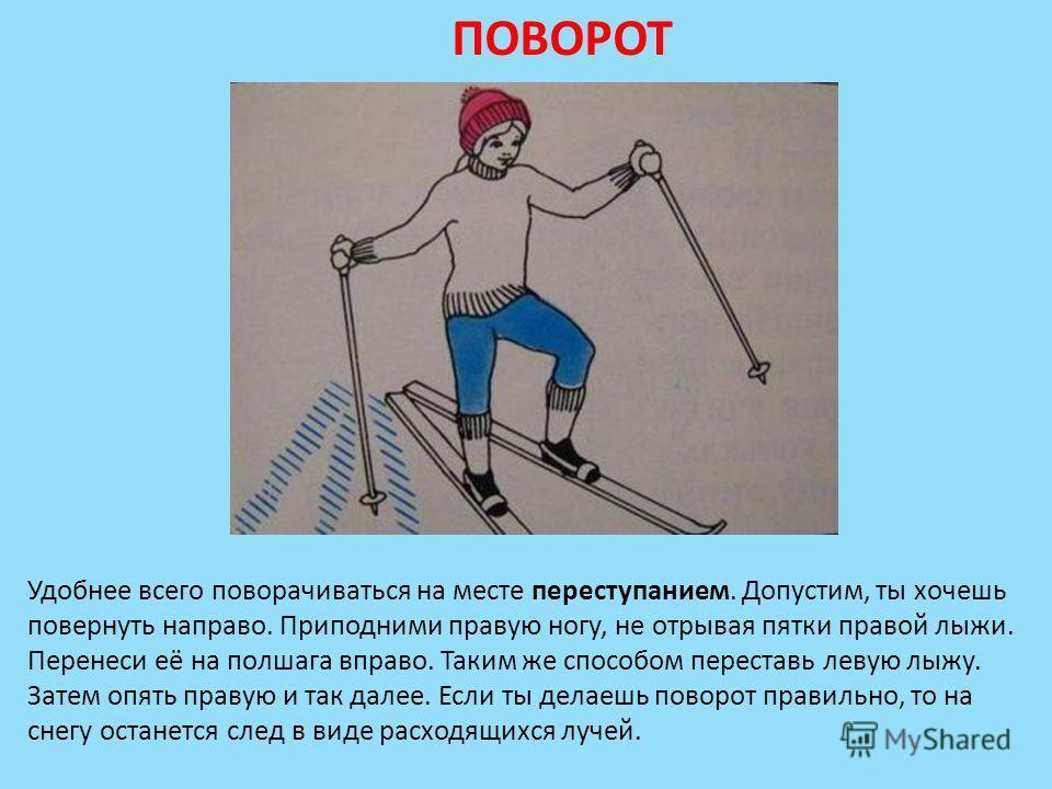 ПОВОРОТ Удобнее всего поворачиваться на месте переступанием. Допустим, ты хочешь повернуть направо. Приподними правую ногу, не отрывая пятки правой лыжи. Перенеси её на полшага вправо. Таким же способом переставь левую лыжу. Затем опять правую и так