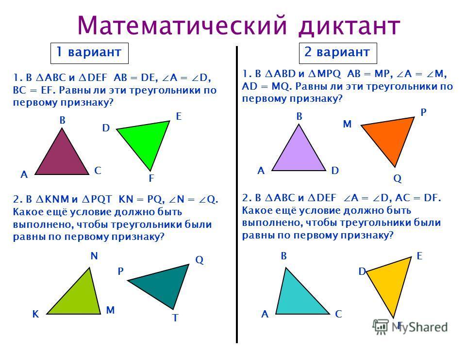Математический диктант 1 вариант2 вариант 1. В ABC и DEF АВ = DЕ, А = D, BC = EF. Равны ли эти треугольники по первому признаку? 1. В ABD и MPQ АВ = MP, А = M, AD = MQ. Равны ли эти треугольники по первому признаку? 2. В KNM и PQT KN = PQ, N = Q. Как