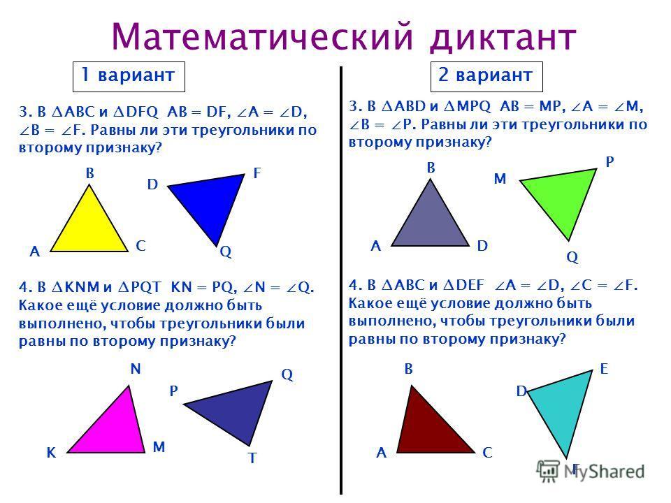Математический диктант 1 вариант2 вариант 3. В ABC и DFQ АВ = DF, А = D, В = F. Равны ли эти треугольники по второму признаку? 3. В ABD и MPQ АВ = MP, А = M, В = P. Равны ли эти треугольники по второму признаку? 4. В KNM и PQT KN = PQ, N = Q. Какое е