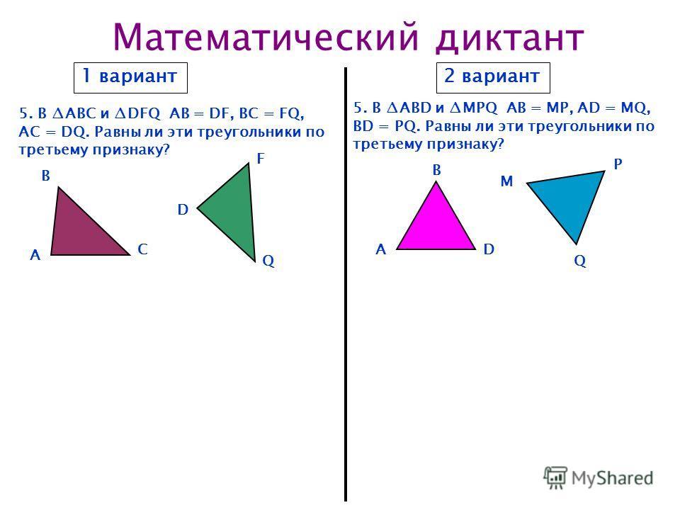 Математический диктант 1 вариант2 вариант 5. В ABC и DFQ АВ = DF, BC = FQ, AC = DQ. Равны ли эти треугольники по третьему признаку? 5. В ABD и MPQ АВ = MP, AD = MQ, BD = PQ. Равны ли эти треугольники по третьему признаку? A A B C D Q B D M P Q F