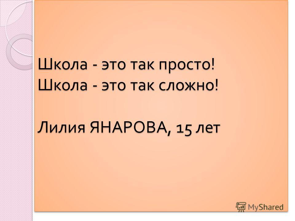 Школа - это так просто ! Школа - это так сложно ! Лилия ЯНАРОВА, 15 лет