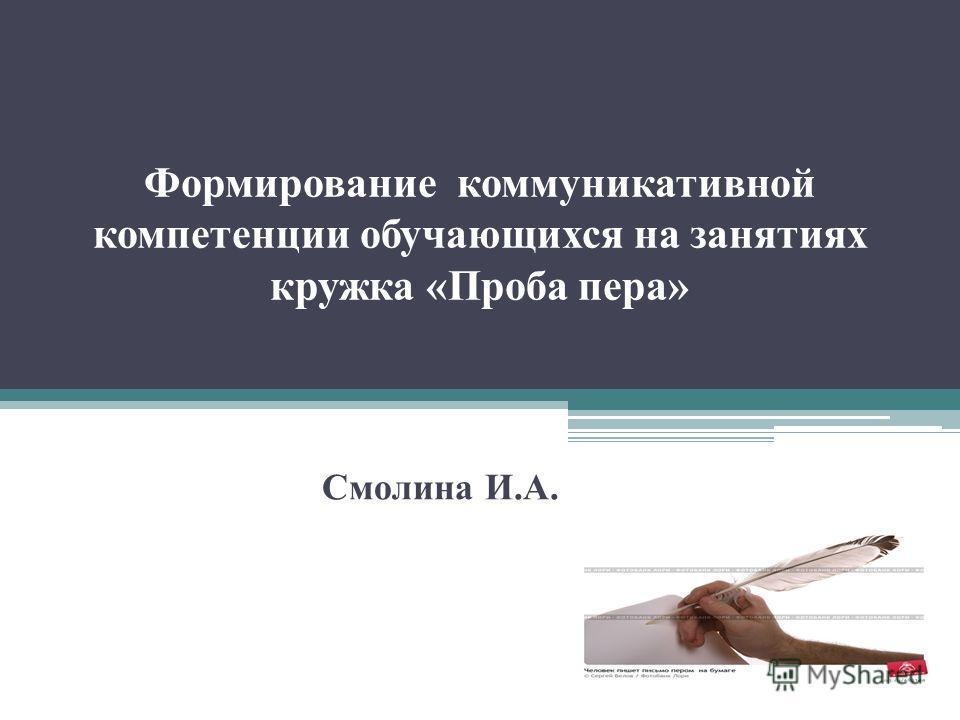 Формирование коммуникативной компетенции обучающихся на занятиях кружка «Проба пера» Смолина И.А.
