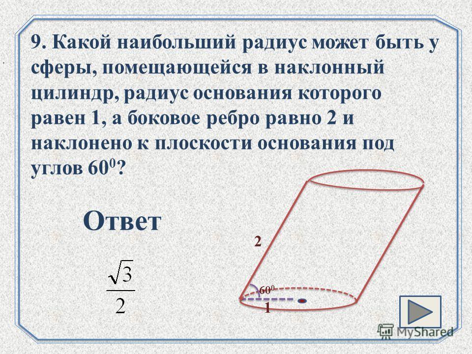 . 9. Какой наибольший радиус может быть у сферы, помещающейся в наклонный цилиндр, радиус основания которого равен 1, а боковое ребро равно 2 и наклонено к плоскости основания под углов 60 0 ? 60 0 2 1 Ответ