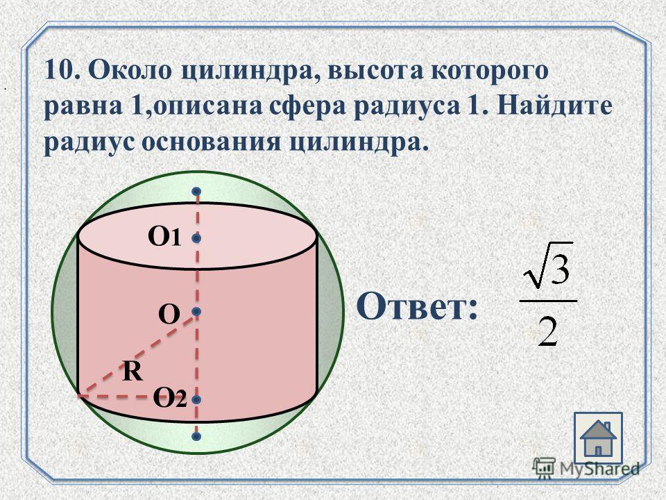 . О О1О1 О2О2 R 10. Около цилиндра, высота которого равна 1,описана сфера радиуса 1. Найдите радиус основания цилиндра. Ответ: