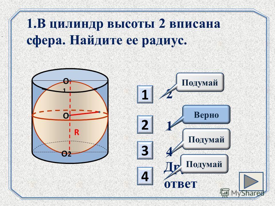 1 3 Подумай 2 4 Верно 1.В цилиндр высоты 2 вписана сфера. Найдите ее радиус.. 2 4 Другой ответ 1 O R O1O1 O2O2 Подумай