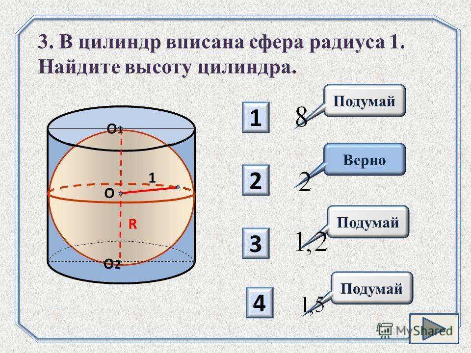 1 2 3 4 Верно 3. В цилиндр вписана сфера радиуса 1. Найдите высоту цилиндра. O R O1O1 O2O2 1