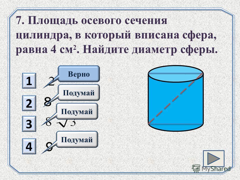 1 2 8 Подумай 3 4 Верно 7. Площадь осевого сечения цилиндра, в который вписана сфера, равна 4 см 2. Найдите диаметр сферы. 9 Подумай