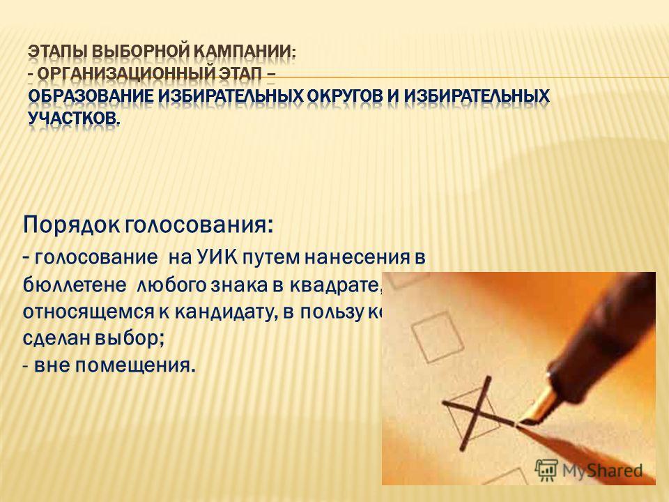 Порядок голосования: - голосование на УИК путем нанесения в бюллетене любого знака в квадрате, относящемся к кандидату, в пользу которого сделан выбор; - вне помещения.