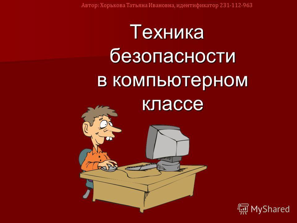 Техника безопасности в компьютерном классе Автор: Хорькова Татьяна Ивановна, идентификатор 231-112-963