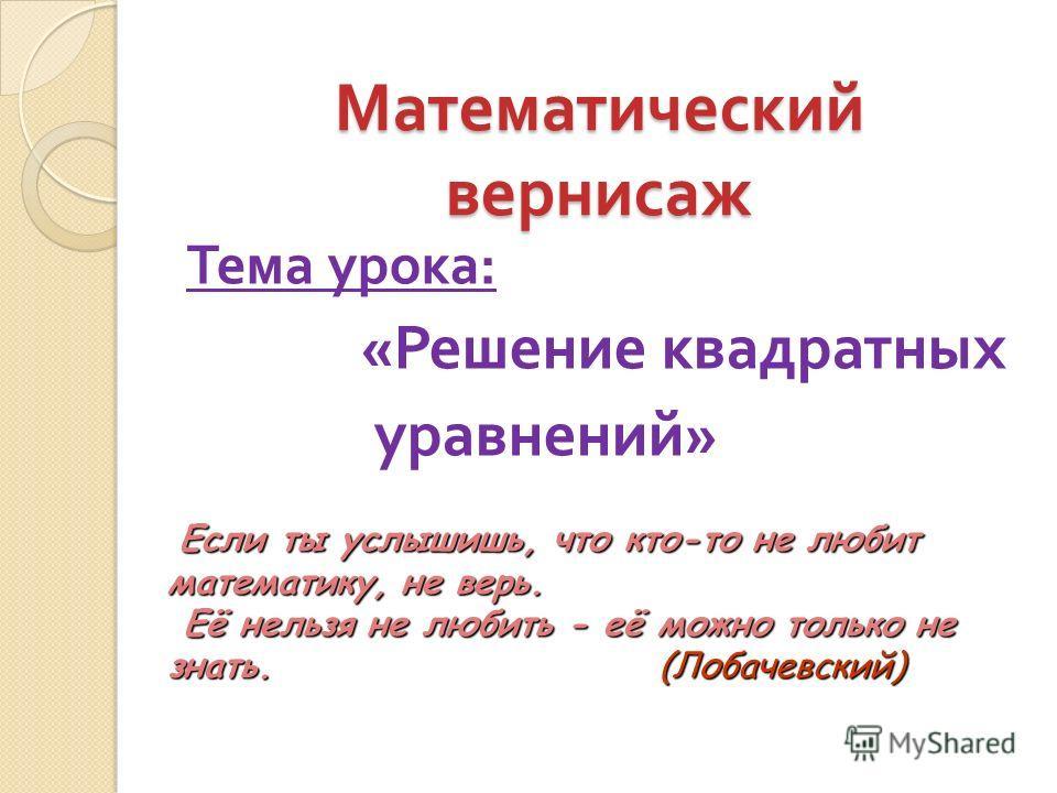 Математический вернисаж Тема урока : « Решение квадратных уравнений » Если ты услышишь, что кто-то не любит математику, не верь. Если ты услышишь, что кто-то не любит математику, не верь. Её нельзя не любить - её можно только не знать. (Лобачевский)