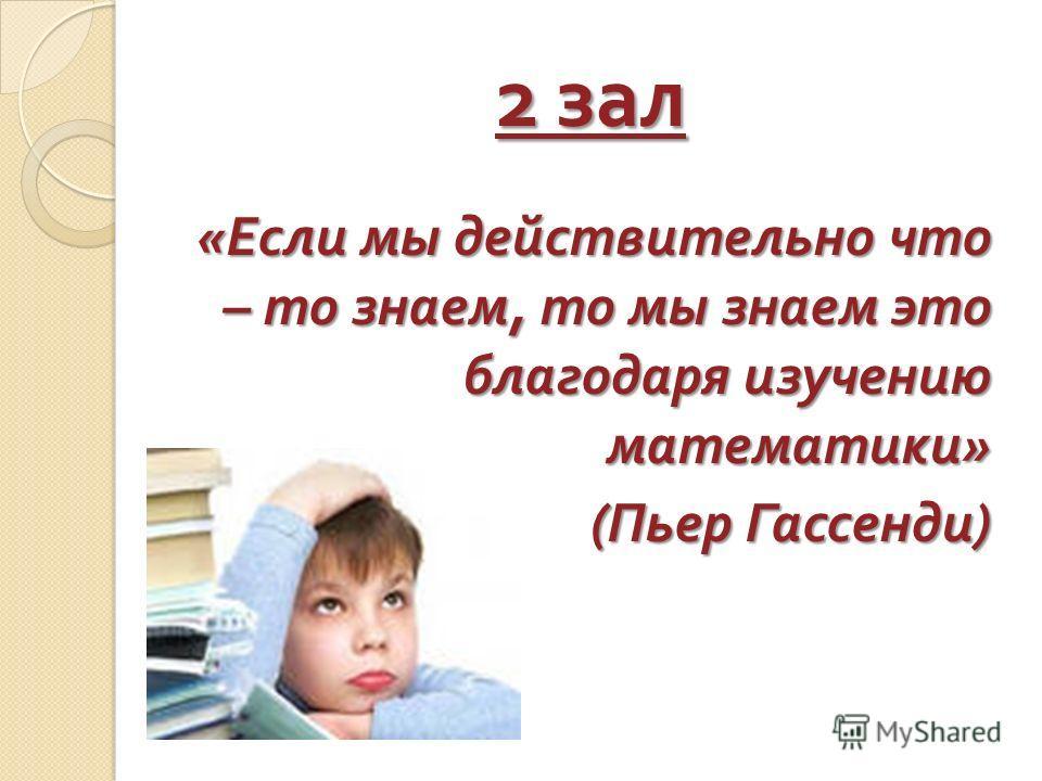 2 зал « Если мы действительно что – то знаем, то мы знаем это благодаря изучению математики » ( Пьер Гассенди )