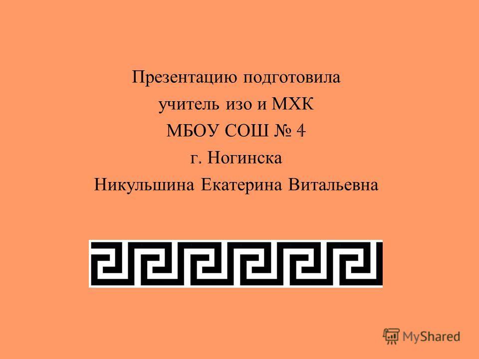 Презентацию подготовила учитель изо и МХК МБОУ СОШ 4 г. Ногинска Никульшина Екатерина Витальевна