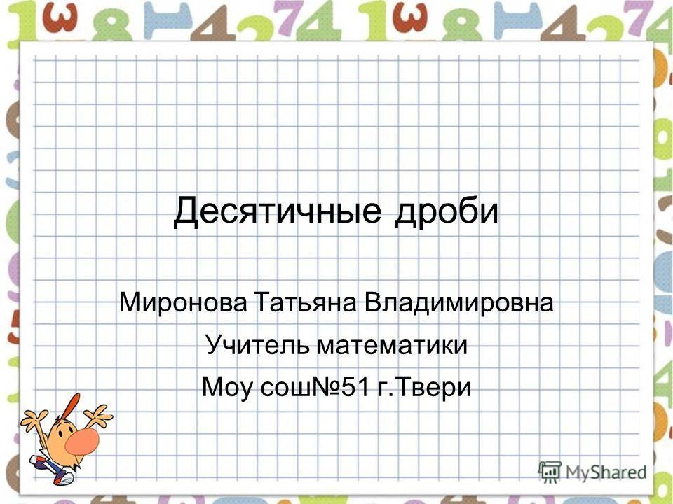 Десятичные дроби Миронова Татьяна Владимировна Учитель математики Моу сош51 г.Твери