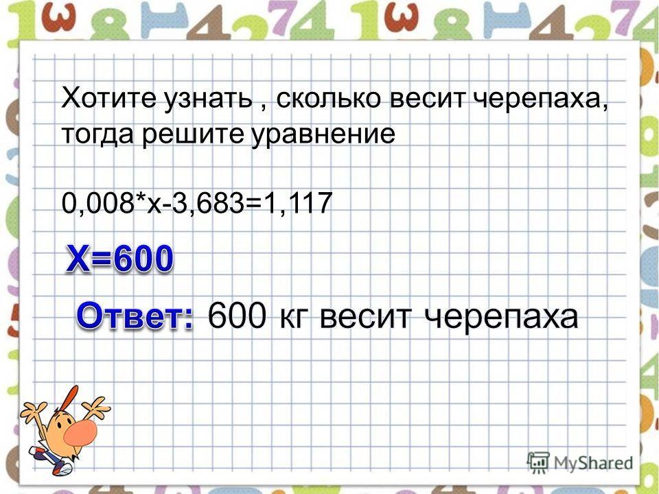 Хотите узнать, сколько весит черепаха, тогда решите уравнение 0,008*х-3,683=1,117