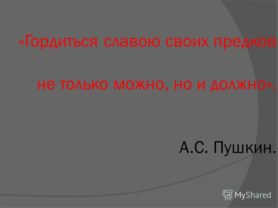 «Гордиться славою своих предков не только можно, но и должно». А.С. Пушкин.