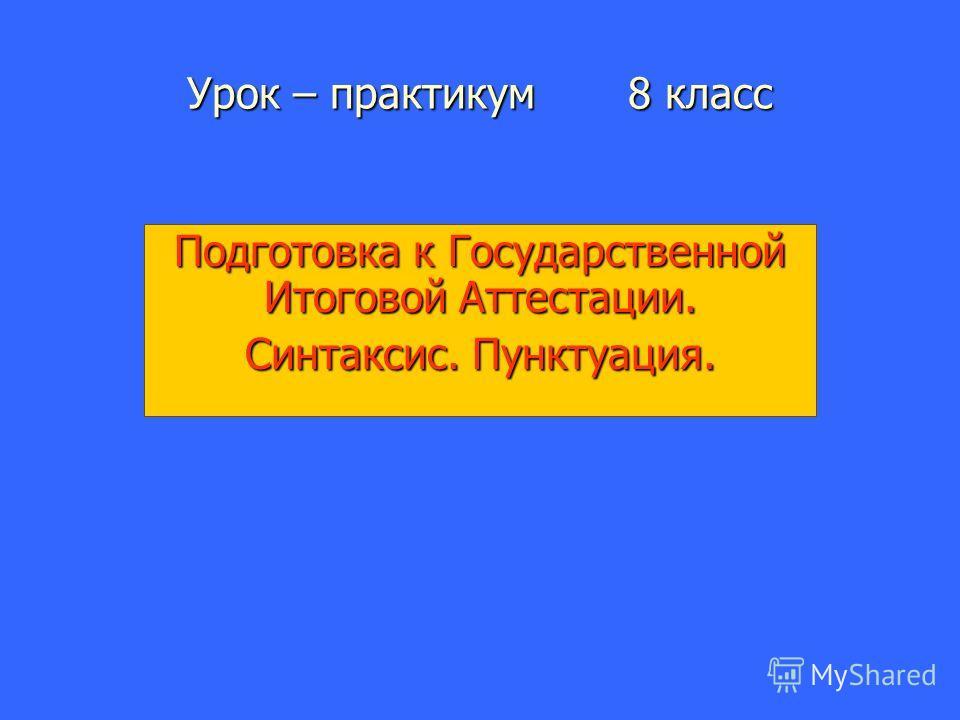 Урок – практикум 8 класс Подготовка к Государственной Итоговой Аттестации. Синтаксис. Пунктуация.